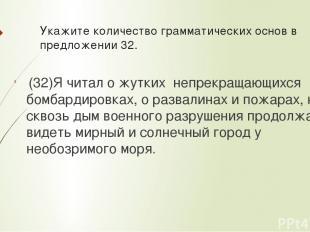 Укажите количествограмматических основв предложении 32. (32)Я читал о жутких