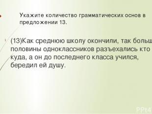 Укажите количествограмматических основв предложении 13. (13)Как среднюю школу