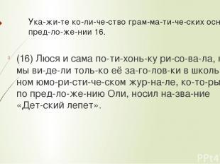 Ука жи те ко ли че ство грам ма ти че ских основ в пред ло же нии 16. (16) Люся
