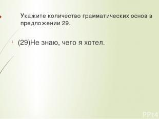 Укажите количествограмматических основв предложении 29. (29)Не знаю, чего я хо