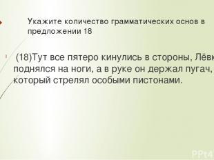 Укажите количествограмматических основв предложении 18 (18)Тут все пятеро кин