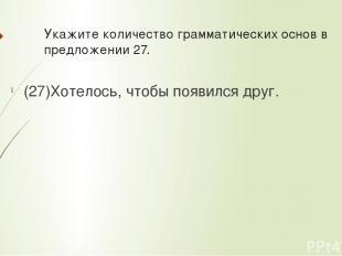 Укажите количествограмматических основв предложении 27. (27)Хотелось, чтобы по