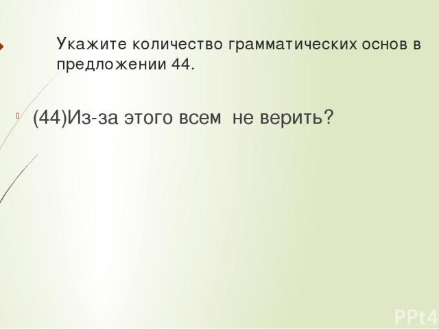 Укажите количествограмматических основв предложении 44. (44)Из-за этого всемне верить?
