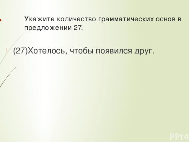 Укажите количествограмматических основв предложении 27. (27)Хотелось, чтобы появился друг.