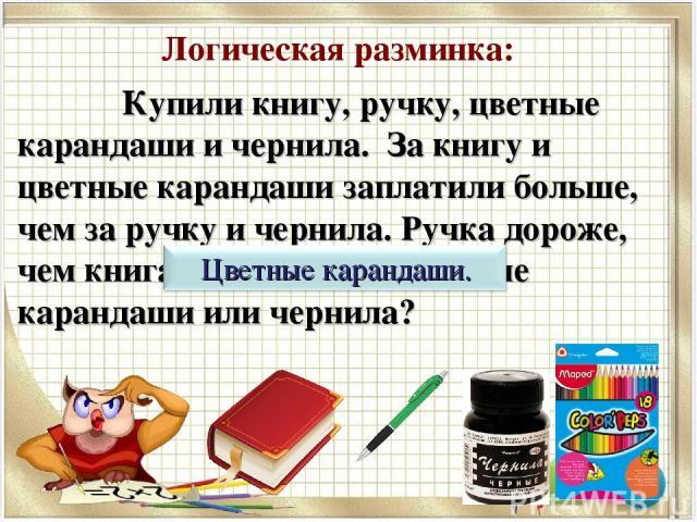Логическая разминка: Купили книгу, ручку, цветные карандаши и чернила. За книгу и цветные карандаши заплатили больше, чем за ручку и чернила. Ручка дороже, чем книга. Что дороже: цветные карандаши или чернила?