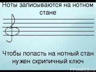 Ноты записываются на нотном стане Чтобы попасть на нотный стан нужен скрипичный