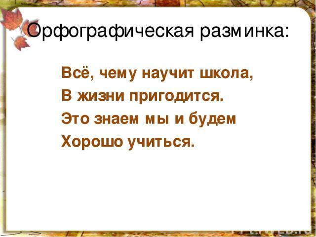 Орфографическая разминка: Всё, чему научит школа, В жизни пригодится. Это знаем мы и будем Хорошо учиться.