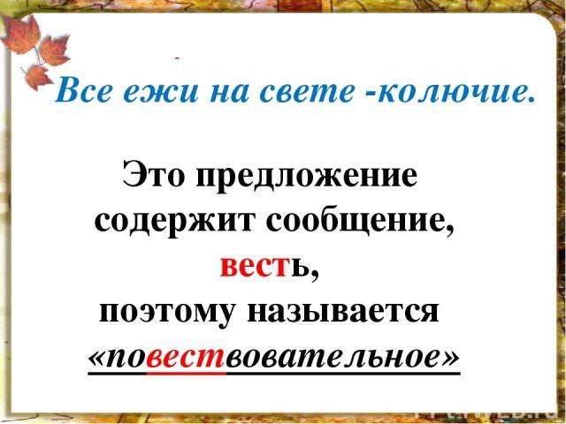 Это предложение содержит сообщение, весть, поэтому называется «повествовательное» Все ежи на свете -колючие.