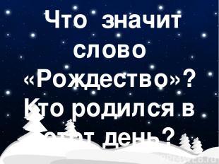 Что значит слово «Рождество»? Кто родился в этот день?