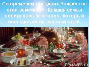 Со временем праздник Рождества стал семейным. Каждая семья собиралась за столом,