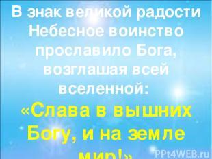 В знак великой радости Небесное воинство прославило Бога, возглашая всей вселенн