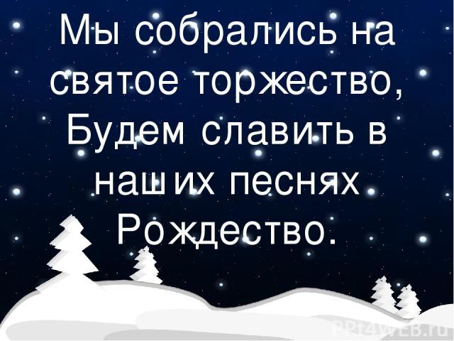 Мы собрались на святое торжество, Будем славить в наших песнях Рождество.