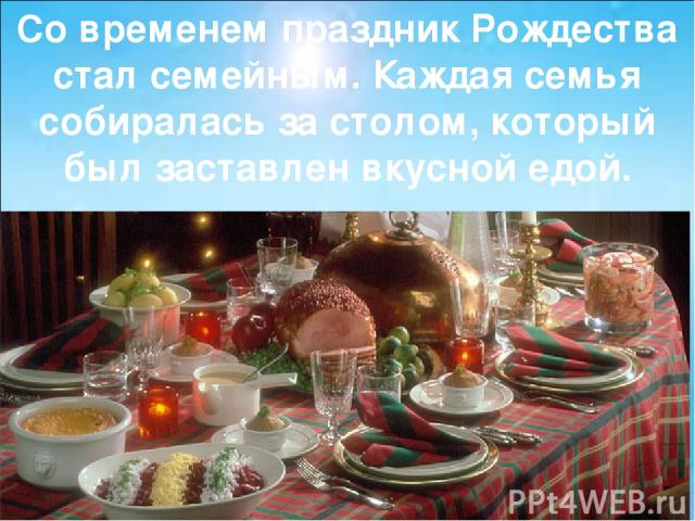 Со временем праздник Рождества стал семейным. Каждая семья собиралась за столом, который был заставлен вкусной едой.