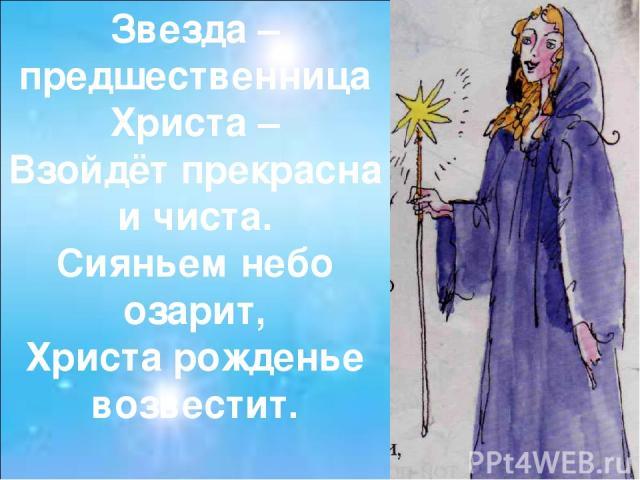 Звезда – предшественница Христа – Взойдёт прекрасна и чиста. Сияньем небо озарит, Христа рожденье возвестит.