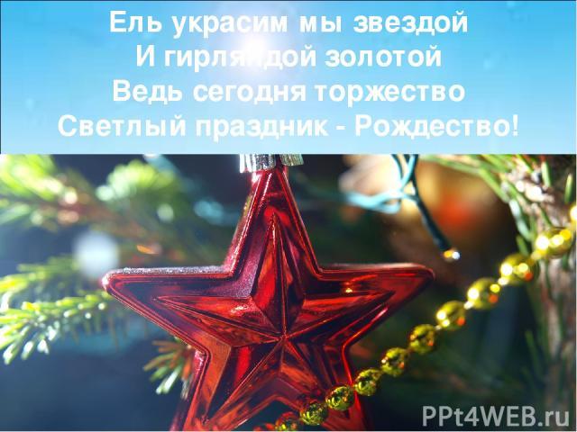 Ель украсим мы звездой И гирляндой золотой Ведь сегодня торжество Светлый праздник - Рождество!