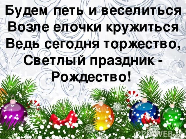 Будем петь и веселиться Возле елочки кружиться Ведь сегодня торжество, Светлый праздник - Рождество!