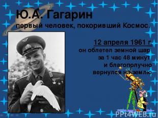 Ю.А. Гагарин первый человек, покоривший Космос. 12 апреля 1961 г. он облетел зем