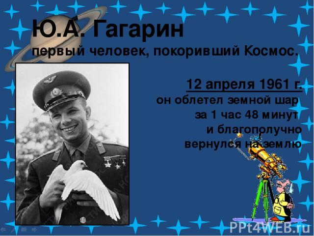 Ю.А. Гагарин первый человек, покоривший Космос. 12 апреля 1961 г. он облетел земной шар за 1 час 48 минут и благополучно вернулся на землю