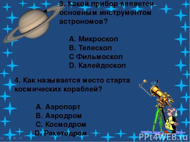 3. Какой прибор является основным инструментом астрономов? A. Микроскоп B. Телескоп C Фильмоскоп D. Калейдоскоп 4. Как называется место старта космических кораблей? A. Аэропорт B. Аэродром C. Космодром D. Ракетодром