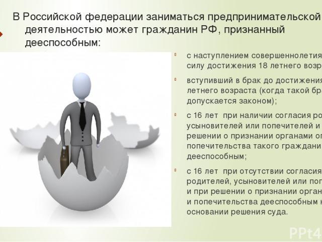 В Российской федерации заниматься предпринимательской деятельностью может гражданин РФ, признанный дееспособным: с наступлением совершеннолетия, т.е. в силу достижения 18 летнего возраста; вступивший в брак до достижения 18-летнего возраста (когда т…