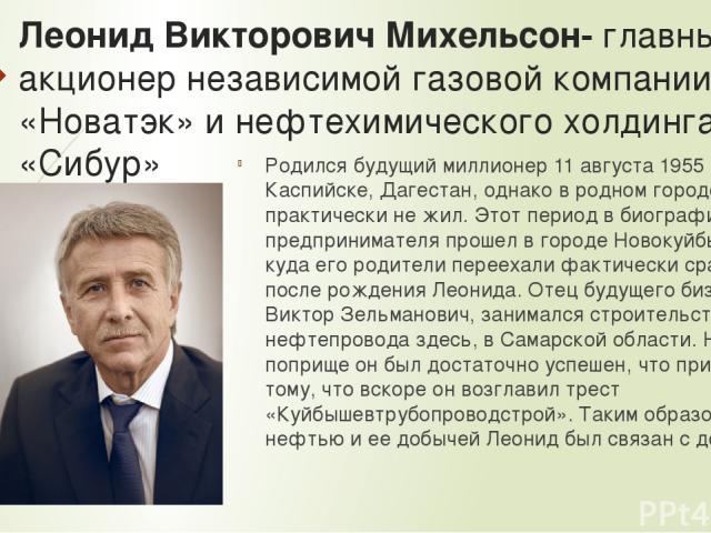 Леонид Викторович Михельсон- главный акционер независимой газовой компании «Новатэк» и нефтехимического холдинга «Сибур» Родился будущий миллионер 11 августа 1955 года в Каспийске, Дагестан, однако в родном городе практически не жил. Этот период в б…