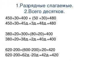 1.Разрядные слагаемые. 2.Всего десятков. 450+30=400 + (50 +30)=480 450+30=45д.+3