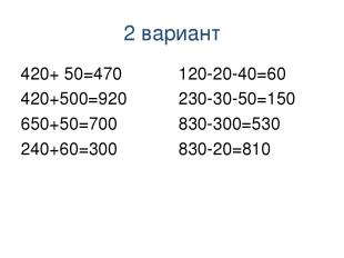 2 вариант 420+ 50=470 420+500=920 650+50=700 240+60=300 120-20-40=60 230-30-50=1