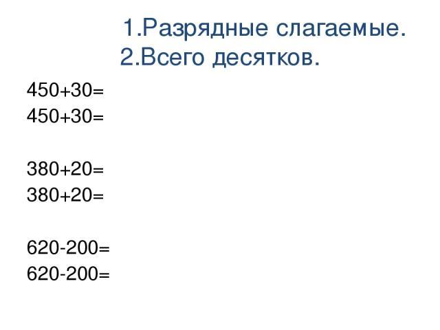 1.Разрядные слагаемые. 2.Всего десятков. 450+30= 450+30= 380+20= 380+20= 620-200= 620-200=