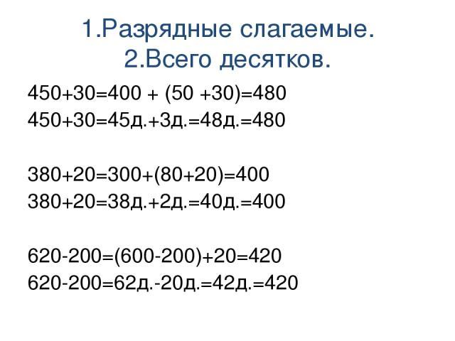 1.Разрядные слагаемые. 2.Всего десятков. 450+30=400 + (50 +30)=480 450+30=45д.+3д.=48д.=480 380+20=300+(80+20)=400 380+20=38д.+2д.=40д.=400 620-200=(600-200)+20=420 620-200=62д.-20д.=42д.=420