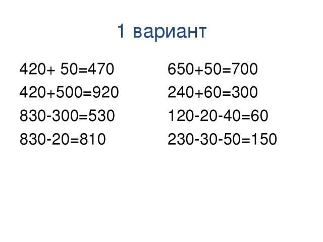 1 вариант 420+ 50=470 420+500=920 830-300=530 830-20=810 650+50=700 240+60=300 120-20-40=60 230-30-50=150