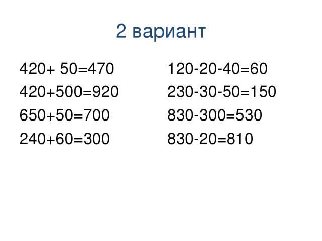 2 вариант 420+ 50=470 420+500=920 650+50=700 240+60=300 120-20-40=60 230-30-50=150 830-300=530 830-20=810