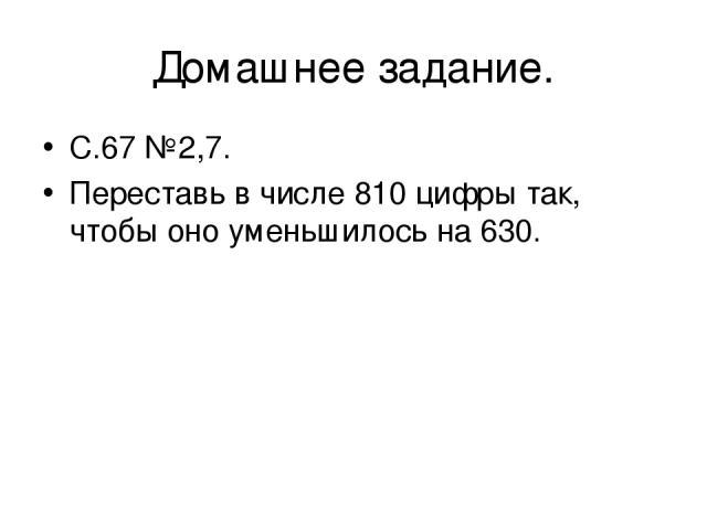 Домашнее задание. С.67 №2,7. Переставь в числе 810 цифры так, чтобы оно уменьшилось на 630.