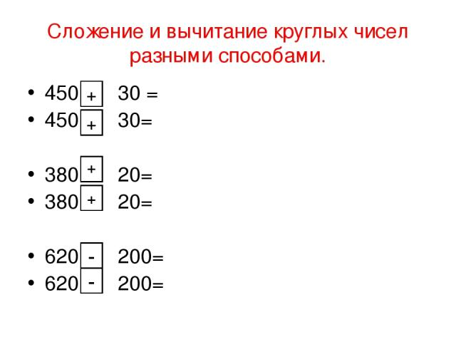 Сложение и вычитание круглых чисел разными способами. 450 30 = 450 30= 380 20= 380 20= 620 200= 620 200= + + + + - -