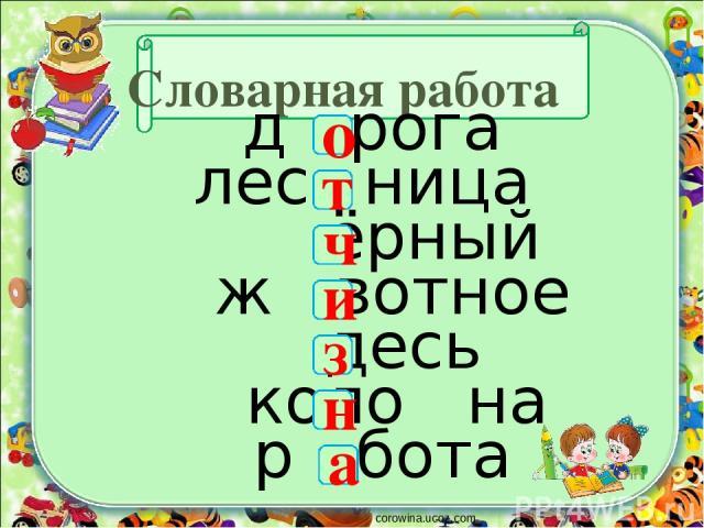 Словарная работа д рога лес ница ёрный ж вотное десь коло на р бота corowina.ucoz.com о т ч и н з а