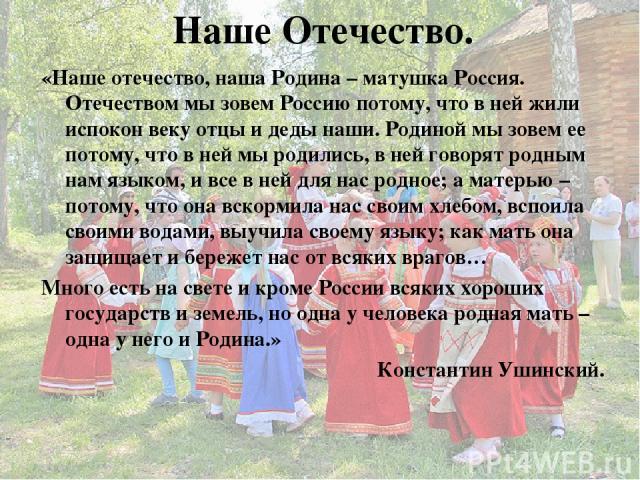 Наше Отечество. «Наше отечество, наша Родина – матушка Россия. Отечеством мы зовем Россию потому, что в ней жили испокон веку отцы и деды наши. Родиной мы зовем ее потому, что в ней мы родились, в ней говорят родным нам языком, и все в ней для нас р…