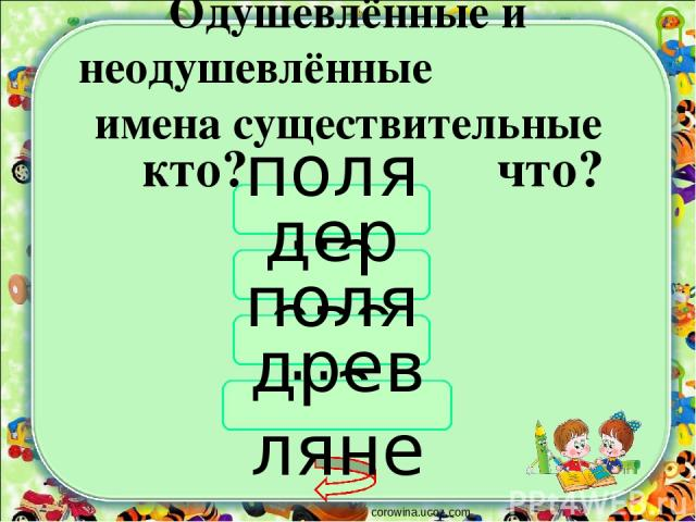 Одушевлённые и неодушевлённые имена существительные corowina.ucoz.com кто? что? поляне дерево поляна древляне
