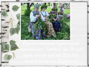 Православные христиане празднуют Троицу на 50-ый день после пасхи. Плетут венки