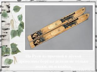 На Руси из прочной и лёгкой древесины берёзы делали не только лыжи, но и колёса.