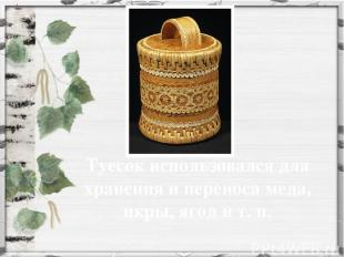 Туесок использовался для хранения и переноса меда, икры, ягод и т. п.