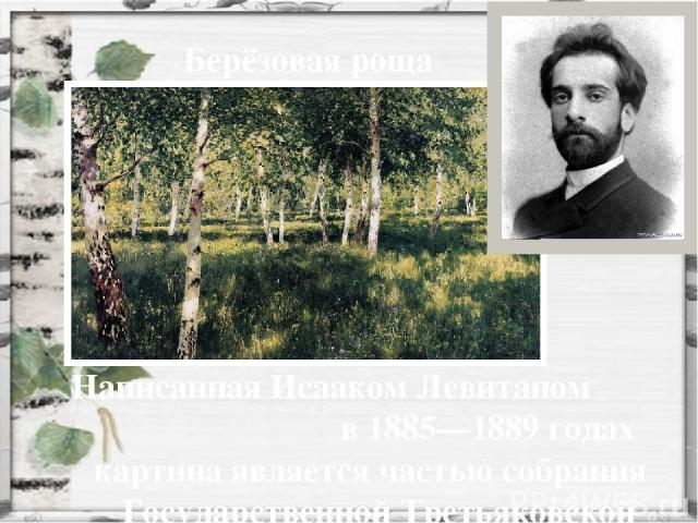 Написанная Исааком Левитаном в 1885—1889 годах картина является частью собрания  Государственной Третьяковской галереи. «Берёзовая роща»