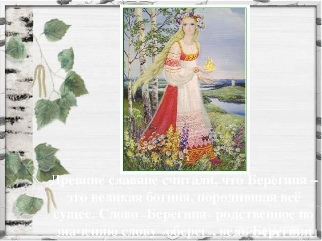 Древние славяне считали, что Берегиня – это великая богиня, породившая всё сущее. Слово «Берегиня» родственное по значению слову «оберег», ведь Берегиня должна была оберегать людей.