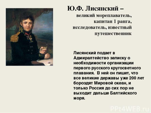 Ю.Ф. Лисянский – великий мореплаватель, капитан 1 ранга, исследователь, известный путешественник Лисянский подает в Адмиралтейство записку о необходимости организации первого русского кругосветного плавания. В ней он пишет, что все великие державы у…
