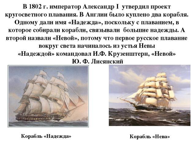 Корабль «Надежда» В 1802 г. император Александр I утвердил проект кругосветного плавания. В Англии было куплено два корабля. Одному дали имя «Надежда», поскольку с плаванием, в которое собирали корабли, связывали большие надежды. А второй назвали «Н…