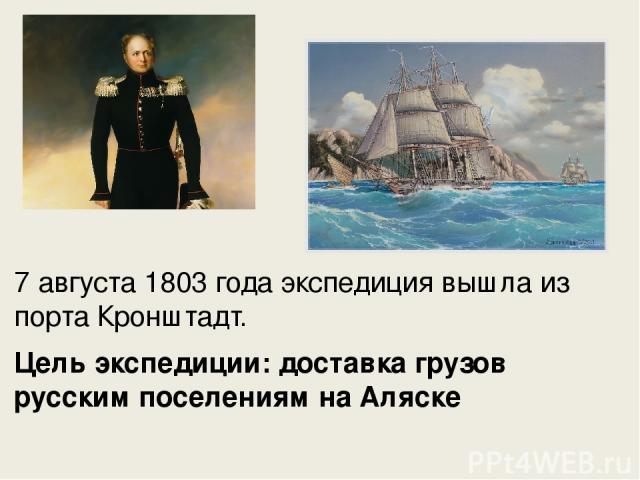7 августа 1803 года экспедиция вышла из порта Кронштадт. Цель экспедиции: доставка грузов русским поселениям на Аляске