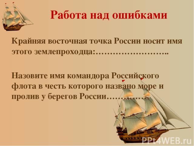 Работа над ошибками Крайняя восточная точка России носит имя этого землепроходца:…………………….. Назовите имя командора Российского флота в честь которого названо море и пролив у берегов России……………