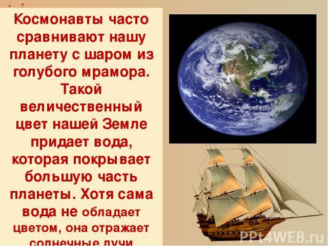 Космонавты часто сравнивают нашу планету с шаром из голубого мрамора. Такой величественный цвет нашей Земле придает вода, которая покрывает большую часть планеты. Хотя сама вода не обладает цветом, она отражает солнечные лучи больше всего в голубом …