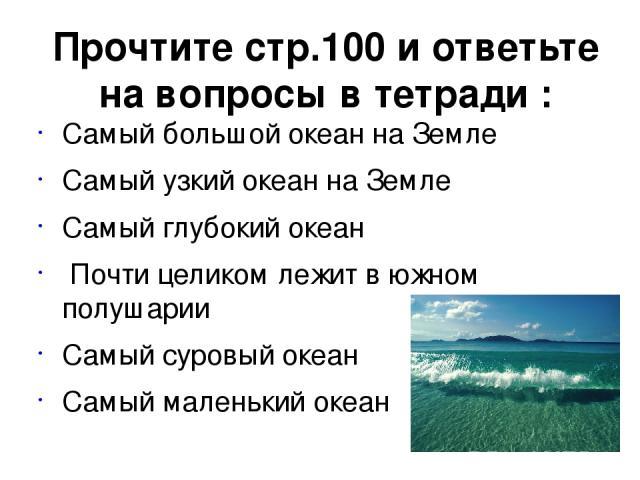 Прочтите стр.100 и ответьте на вопросы в тетради : Самый большой океан на Земле Самый узкий океан на Земле Самый глубокий океан Почти целиком лежит в южном полушарии Самый суровый океан Самый маленький океан