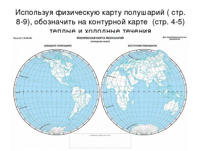 Используя физическую карту полушарий ( стр. 8-9), обозначить на контурной карте (стр. 4-5) теплые и холодные течения