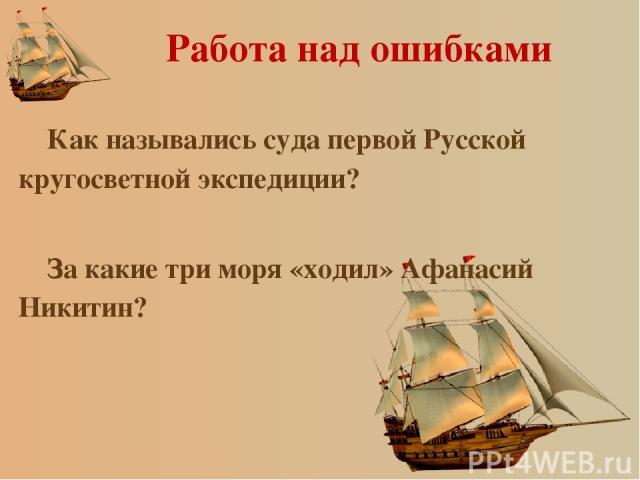 Работа над ошибками Как назывались суда первой Русской кругосветной экспедиции? За какие три моря «ходил» Афанасий Никитин?