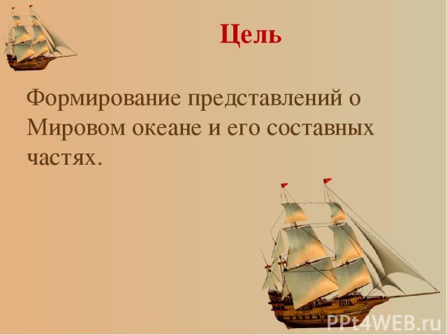 Цель Формирование представлений о Мировом океане и его составных частях.